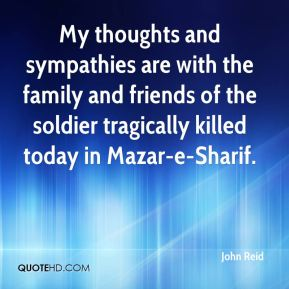 John Reid  - My thoughts and sympathies are with the family and friends of the soldier tragically killed today in Mazar-e-Sharif.