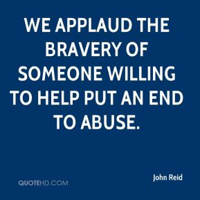 John Reid  - We applaud the bravery of someone willing to help put an end to abuse.