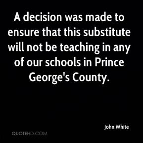 John White  - A decision was made to ensure that this substitute will not be teaching in any of our schools in Prince George's County.