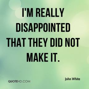 John White  - I'm really disappointed that they did not make it.