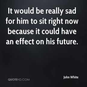 John White  - It would be really sad for him to sit right now because it could have an effect on his future.