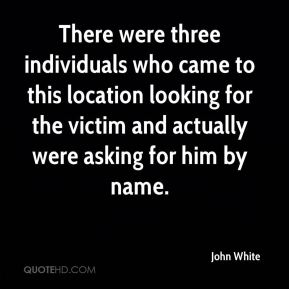 John White  - There were three individuals who came to this location looking for the victim and actually were asking for him by name.
