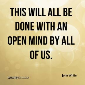 John White  - This will all be done with an open mind by all of us.