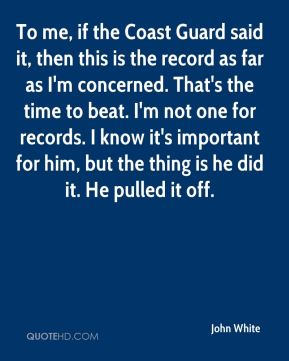 John White  - To me, if the Coast Guard said it, then this is the record as far as I'm concerned. That's the time to beat. I'm not one for records. I know it's important for him, but the thing is he did it. He pulled it off.