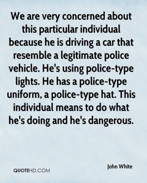 John White  - We are very concerned about this particular individual because he is driving a car that resemble a legitimate police vehicle. He's using police-type lights. He has a police-type uniform, a police-type hat. This individual means to do what he's doing and he's dangerous.