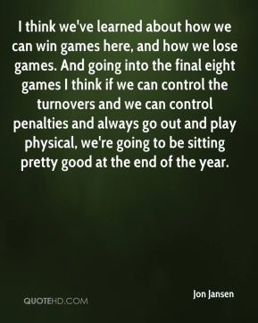 I think we've learned about how we can win games here, and how we lose games. And going into the final eight games I think if we can control the turnovers and we can control penalties and always go out and play physical, we're going to be sitting pretty good at the end of the year.