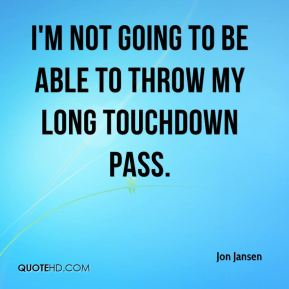 I'm not going to be able to throw my long touchdown pass.