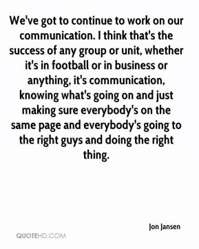 We've got to continue to work on our communication. I think that's the success of any group or unit, whether it's in football or in business or anything, it's communication, knowing what's going on and just making sure everybody's on the same page and everybody's going to the right guys and doing the right thing.