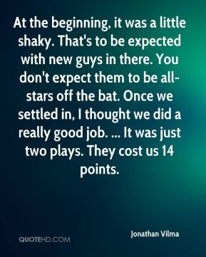 At the beginning, it was a little shaky. That's to be expected with new guys in there. You don't expect them to be all-stars off the bat. Once we settled in, I thought we did a really good job. ... It was just two plays. They cost us 14 points.