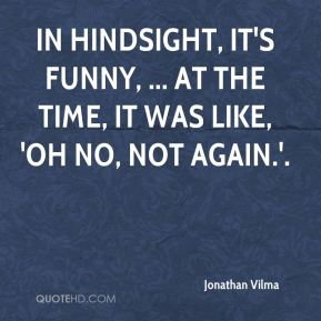 Jonathan Vilma  - In hindsight, it's funny, ... At the time, it was like, 'Oh no, not again.'.