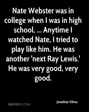 Nate Webster was in college when I was in high school, ... Anytime I watched Nate, I tried to play like him. He was another 'next Ray Lewis.' He was very good, very good.