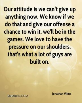 Jonathan Vilma  - Our attitude is we can't give up anything now. We know if we do that and give our offense a chance to win it, we'll be in the games. We love to have the pressure on our shoulders, that's what a lot of guys are built on.