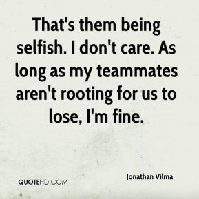 That's them being selfish. I don't care. As long as my teammates aren't rooting for us to lose, I'm fine.