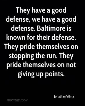 Jonathan Vilma  - They have a good defense, we have a good defense. Baltimore is known for their defense. They pride themselves on stopping the run. They pride themselves on not giving up points.