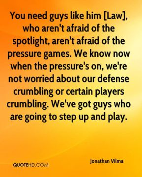 You need guys like him [Law], who aren't afraid of the spotlight, aren't afraid of the pressure games. We know now when the pressure's on, we're not worried about our defense crumbling or certain players crumbling. We've got guys who are going to step up and play.