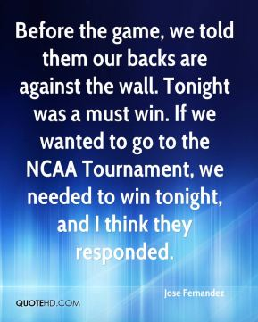 Before the game, we told them our backs are against the wall. Tonight was a must win. If we wanted to go to the NCAA Tournament, we needed to win tonight, and I think they responded.