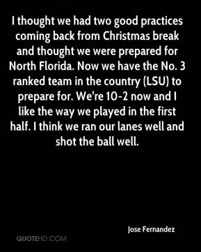 I thought we had two good practices coming back from Christmas break and thought we were prepared for North Florida. Now we have the No. 3 ranked team in the country (LSU) to prepare for. We're 10-2 now and I like the way we played in the first half. I think we ran our lanes well and shot the ball well.