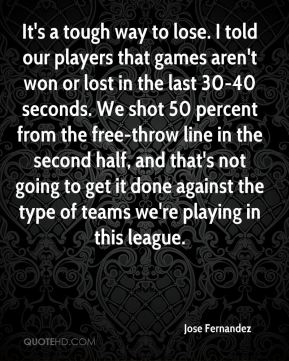 It's a tough way to lose. I told our players that games aren't won or lost in the last 30-40 seconds. We shot 50 percent from the free-throw line in the second half, and that's not going to get it done against the type of teams we're playing in this league.