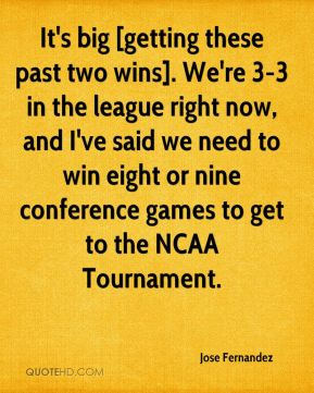 It's big [getting these past two wins]. We're 3-3 in the league right now, and I've said we need to win eight or nine conference games to get to the NCAA Tournament.