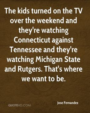 The kids turned on the TV over the weekend and they're watching Connecticut against Tennessee and they're watching Michigan State and Rutgers. That's where we want to be.