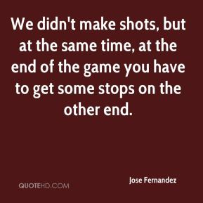 We didn't make shots, but at the same time, at the end of the game you have to get some stops on the other end.