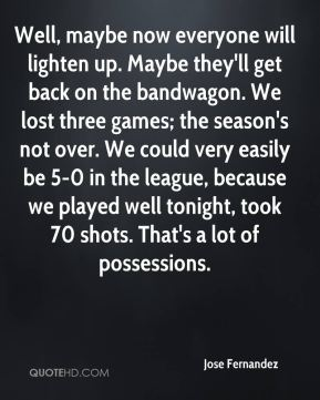 Well, maybe now everyone will lighten up. Maybe they'll get back on the bandwagon. We lost three games; the season's not over. We could very easily be 5-0 in the league, because we played well tonight, took 70 shots. That's a lot of possessions.