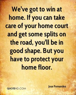 We've got to win at home. If you can take care of your home court and get some splits on the road, you'll be in good shape. But you have to protect your home floor.