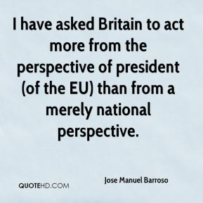 I have asked Britain to act more from the perspective of president (of the EU) than from a merely national perspective.