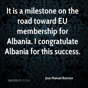 Jose Manuel Barroso  - It is a milestone on the road toward EU membership for Albania. I congratulate Albania for this success.