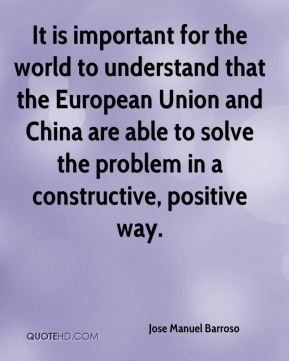 Jose Manuel Barroso  - It is important for the world to understand that the European Union and China are able to solve the problem in a constructive, positive way.