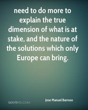 Jose Manuel Barroso  - need to do more to explain the true dimension of what is at stake, and the nature of the solutions which only Europe can bring.