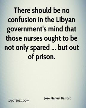 There should be no confusion in the Libyan government's mind that those nurses ought to be not only spared ... but out of prison.