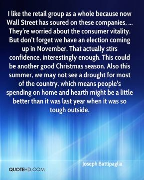 Joseph Battipaglia  - I like the retail group as a whole because now Wall Street has soured on these companies, ... They're worried about the consumer vitality. But don't forget we have an election coming up in November. That actually stirs confidence, interestingly enough. This could be another good Christmas season. Also this summer, we may not see a drought for most of the country, which means people's spending on home and hearth might be a little better than it was last year when it was so tough outside.