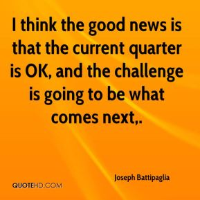 Joseph Battipaglia  - I think the good news is that the current quarter is OK, and the challenge is going to be what comes next.