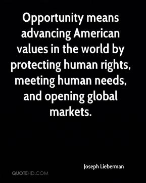 Opportunity means advancing American values in the world by protecting human rights, meeting human needs, and opening global markets.
