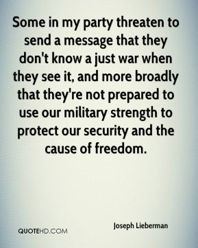 Some in my party threaten to send a message that they don't know a just war when they see it, and more broadly that they're not prepared to use our military strength to protect our security and the cause of freedom.