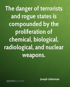 The danger of terrorists and rogue states is compounded by the proliferation of chemical, biological, radiological, and nuclear weapons.