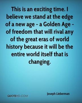 This is an exciting time. I believe we stand at the edge of a new age - a Golden Age - of freedom that will rival any of the great eras of world history because it will be the entire world itself that is changing.