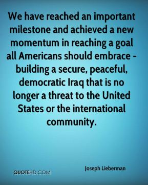Joseph Lieberman  - We have reached an important milestone and achieved a new momentum in reaching a goal all Americans should embrace - building a secure, peaceful, democratic Iraq that is no longer a threat to the United States or the international community.