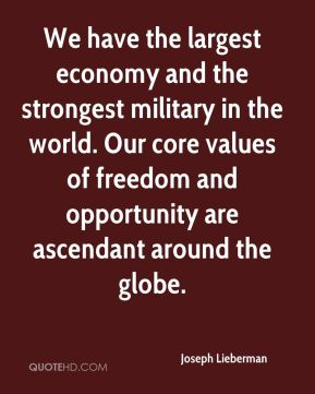 We have the largest economy and the strongest military in the world. Our core values of freedom and opportunity are ascendant around the globe.