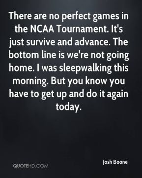 Josh Boone  - There are no perfect games in the NCAA Tournament. It's just survive and advance. The bottom line is we're not going home. I was sleepwalking this morning. But you know you have to get up and do it again today.