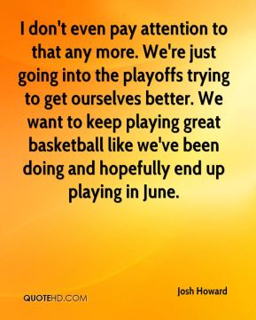 I don't even pay attention to that any more. We're just going into the playoffs trying to get ourselves better. We want to keep playing great basketball like we've been doing and hopefully end up playing in June.