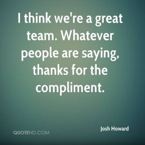 I think we're a great team. Whatever people are saying, thanks for the compliment.
