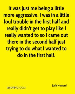 Josh Howard  - It was just me being a little more aggressive. I was in a little foul trouble in the first half and really didn't get to play like I really wanted to so I came out there in the second half just trying to do what I wanted to do in the first half.