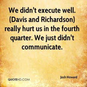 Josh Howard  - We didn't execute well. (Davis and Richardson) really hurt us in the fourth quarter. We just didn't communicate.