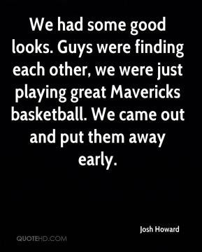 Josh Howard  - We had some good looks. Guys were finding each other, we were just playing great Mavericks basketball. We came out and put them away early.