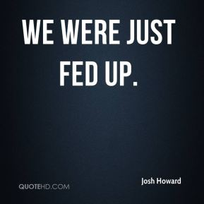 Josh Howard  - We were just fed up.