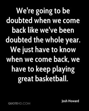 We're going to be doubted when we come back like we've been doubted the whole year. We just have to know when we come back, we have to keep playing great basketball.