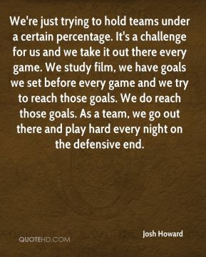 We're just trying to hold teams under a certain percentage. It's a challenge for us and we take it out there every game. We study film, we have goals we set before every game and we try to reach those goals. We do reach those goals. As a team, we go out there and play hard every night on the defensive end.