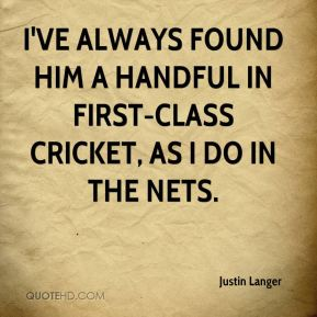 Justin Langer  - I've always found him a handful in first-class cricket, as I do in the nets.
